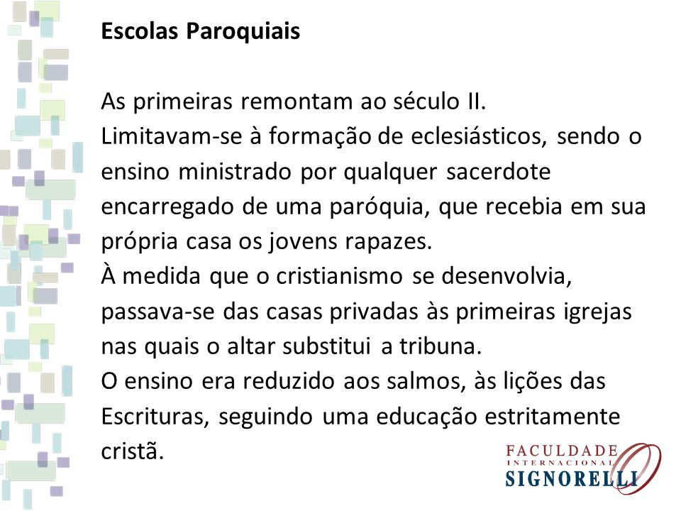Escolas Paroquiais As primeiras remontam ao século II. Limitavam-se à formação de eclesiásticos, sendo o.