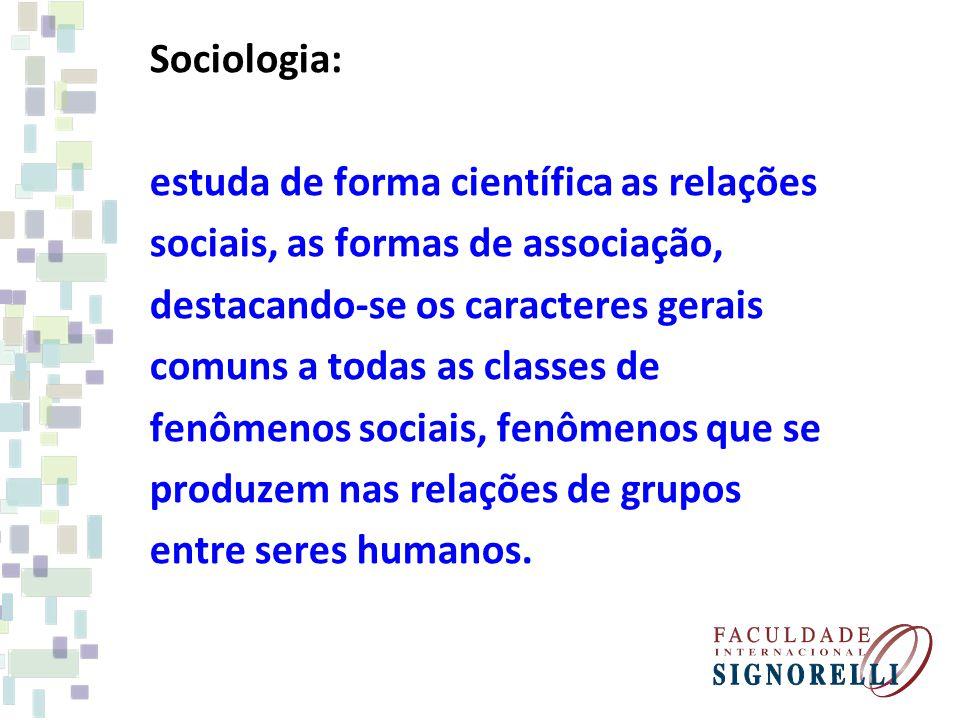 Sociologia: estuda de forma científica as relações. sociais, as formas de associação, destacando-se os caracteres gerais.
