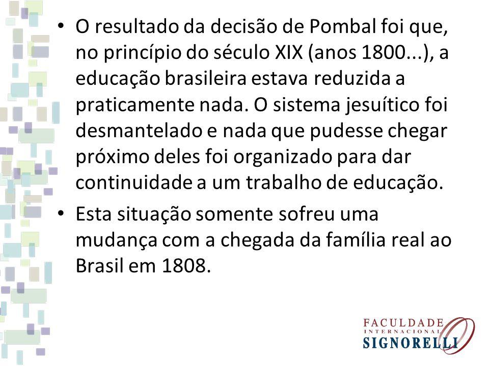O resultado da decisão de Pombal foi que, no princípio do século XIX (anos 1800...), a educação brasileira estava reduzida a praticamente nada. O sistema jesuítico foi desmantelado e nada que pudesse chegar próximo deles foi organizado para dar continuidade a um trabalho de educação.
