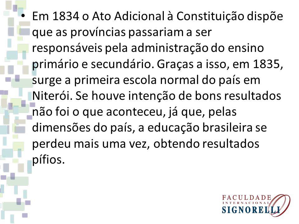 Em 1834 o Ato Adicional à Constituição dispõe que as províncias passariam a ser responsáveis pela administração do ensino primário e secundário.