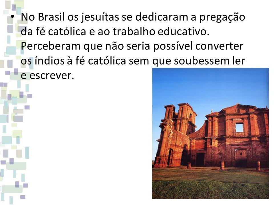 No Brasil os jesuítas se dedicaram a pregação da fé católica e ao trabalho educativo.
