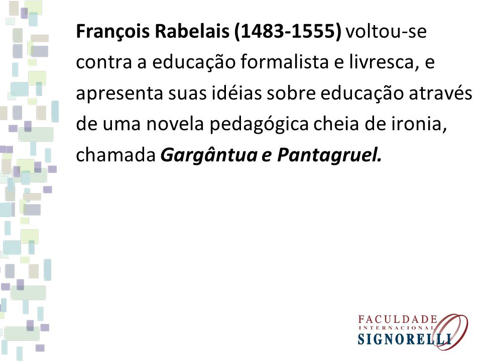 François Rabelais (1483-1555) voltou-se contra a educação formalista e livresca, e apresenta suas idéias sobre educação através de uma novela pedagógica cheia de ironia, chamada Gargântua e Pantagruel.