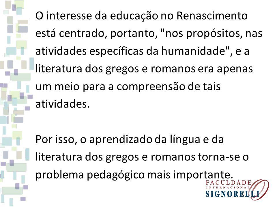 O interesse da educação no Renascimento está centrado, portanto, nos propósitos, nas atividades específicas da humanidade , e a literatura dos gregos e romanos era apenas um meio para a compreensão de tais atividades.