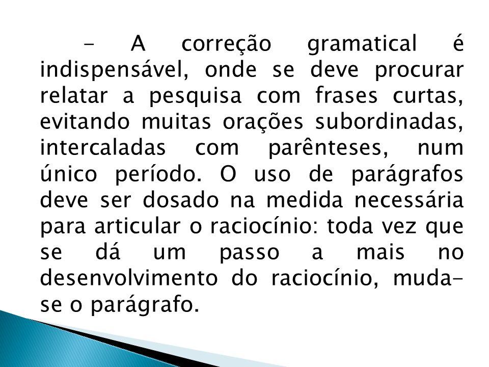 - A correção gramatical é indispensável, onde se deve procurar relatar a pesquisa com frases curtas, evitando muitas orações subordinadas, intercaladas com parênteses, num único período.