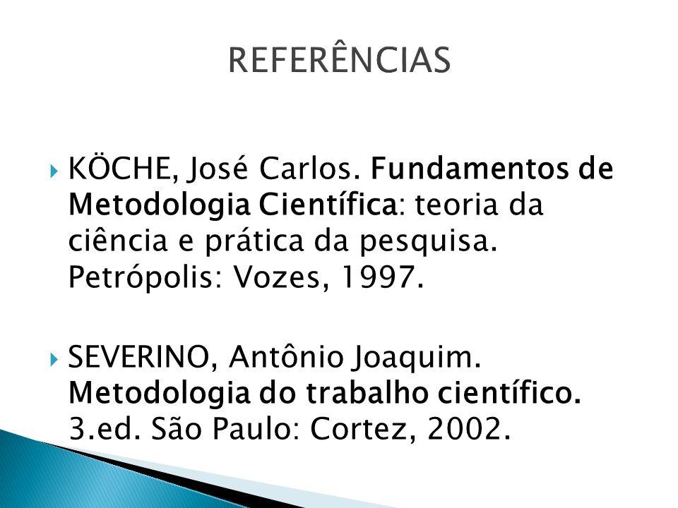 REFERÊNCIAS KÖCHE, José Carlos. Fundamentos de Metodologia Científica: teoria da ciência e prática da pesquisa. Petrópolis: Vozes, 1997.