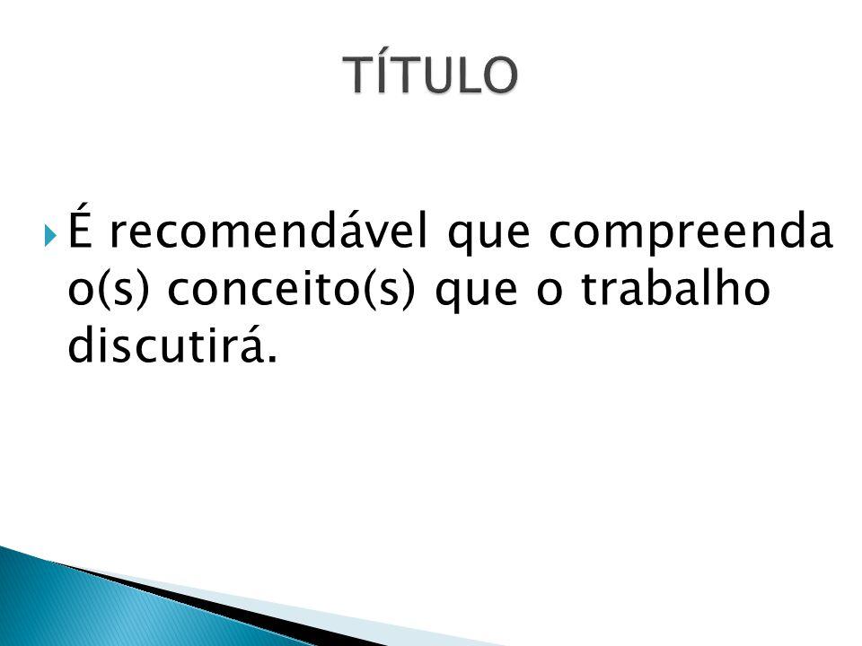 TÍTULO É recomendável que compreenda o(s) conceito(s) que o trabalho discutirá.