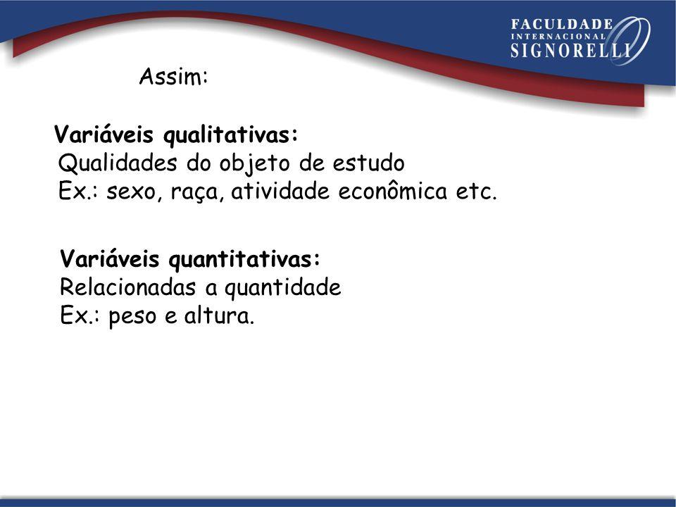 Assim: Variáveis qualitativas: Qualidades do objeto de estudo. Ex.: sexo, raça, atividade econômica etc.