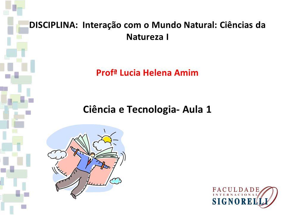 DISCIPLINA: Interação com o Mundo Natural: Ciências da Natureza I Profª Lucia Helena Amim Ciência e Tecnologia- Aula 1