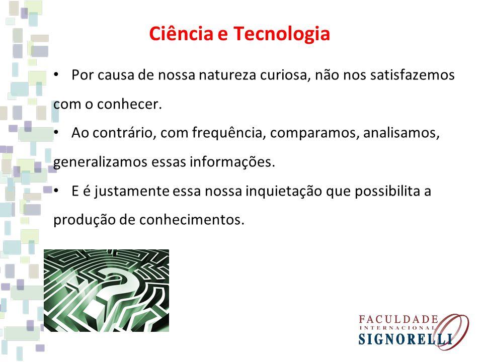 Ciência e Tecnologia Por causa de nossa natureza curiosa, não nos satisfazemos com o conhecer.