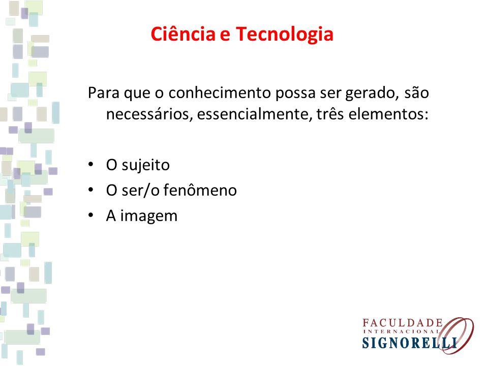 Ciência e Tecnologia Para que o conhecimento possa ser gerado, são necessários, essencialmente, três elementos:
