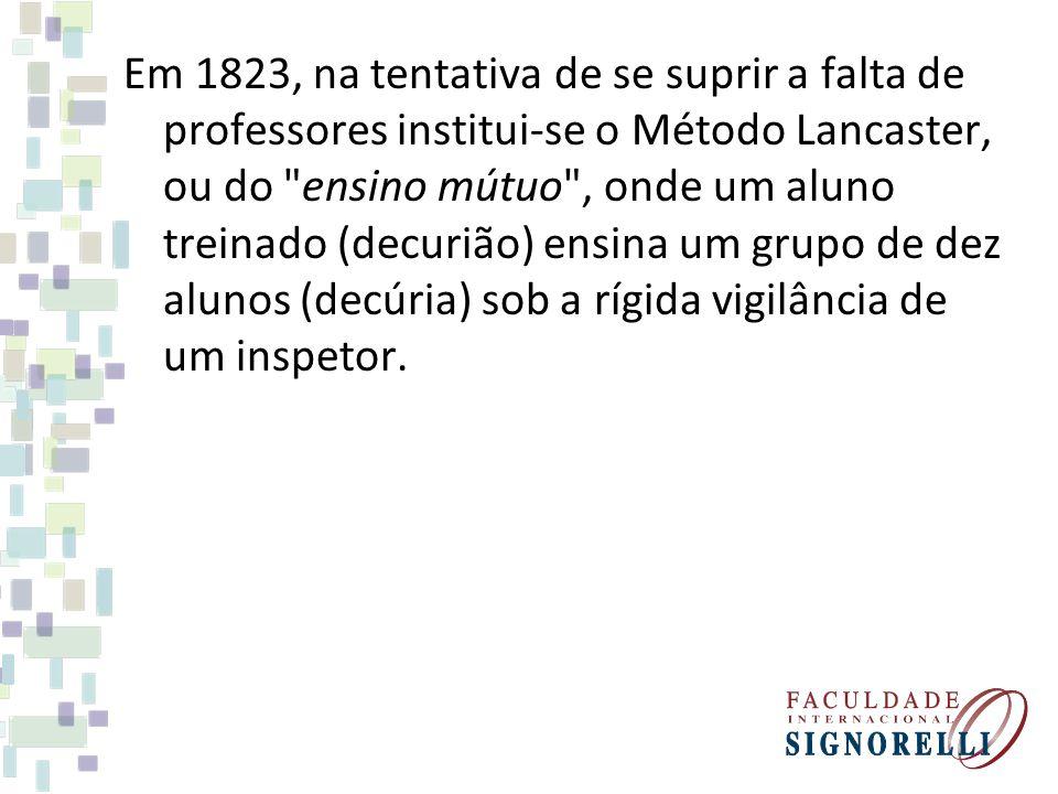 Em 1823, na tentativa de se suprir a falta de professores institui-se o Método Lancaster, ou do ensino mútuo , onde um aluno treinado (decurião) ensina um grupo de dez alunos (decúria) sob a rígida vigilância de um inspetor.