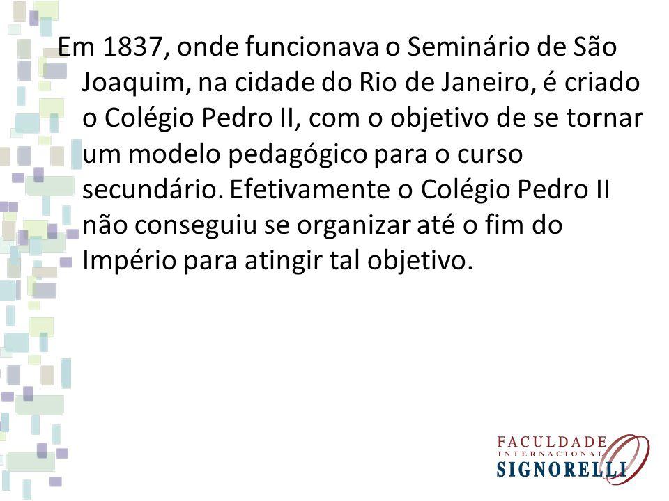 Em 1837, onde funcionava o Seminário de São Joaquim, na cidade do Rio de Janeiro, é criado o Colégio Pedro II, com o objetivo de se tornar um modelo pedagógico para o curso secundário.