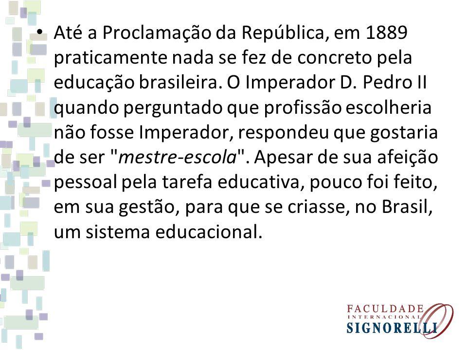 Até a Proclamação da República, em 1889 praticamente nada se fez de concreto pela educação brasileira.