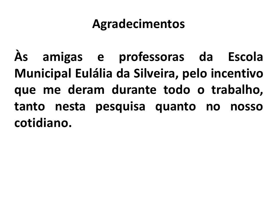 Agradecimentos Às amigas e professoras da Escola Municipal Eulália da Silveira, pelo incentivo que me deram durante todo o trabalho, tanto nesta pesquisa quanto no nosso cotidiano.