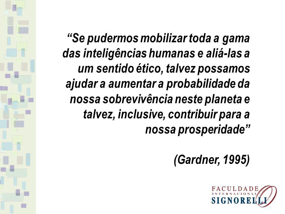 Se pudermos mobilizar toda a gama das inteligências humanas e aliá-las a um sentido ético, talvez possamos ajudar a aumentar a probabilidade da nossa sobrevivência neste planeta e talvez, inclusive, contribuir para a nossa prosperidade (Gardner, 1995)
