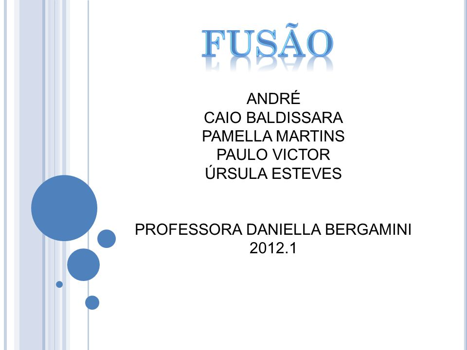 fusão ANDRÉ CAIO BALDISSARA PAMELLA MARTINS PAULO VICTOR ÚRSULA ESTEVES PROFESSORA DANIELLA BERGAMINI 2012.1.