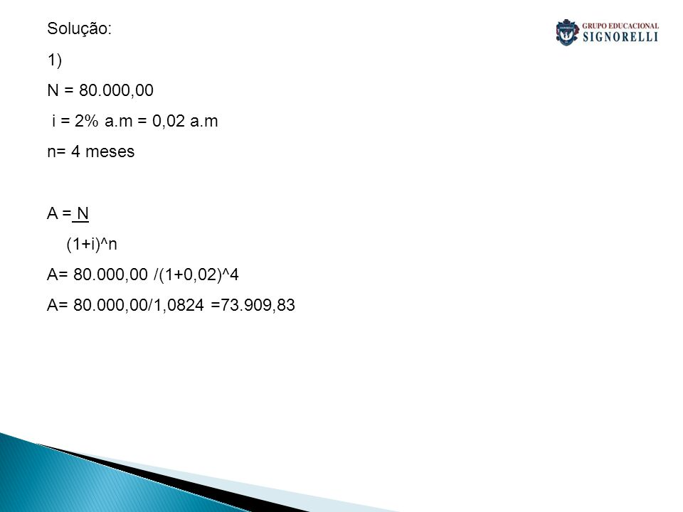 Solução: 1) N = 80.000,00. i = 2% a.m = 0,02 a.m. n= 4 meses. A = N. (1+i)^n. A= 80.000,00 /(1+0,02)^4.