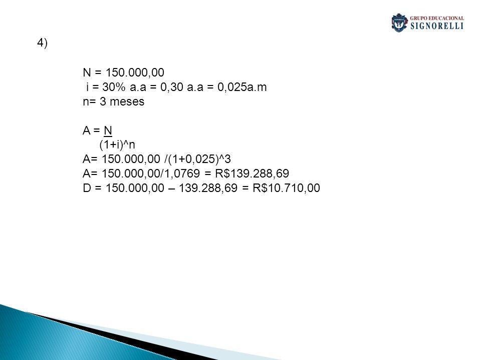 4) N = 150.000,00. i = 30% a.a = 0,30 a.a = 0,025a.m. n= 3 meses. A = N. (1+i)^n. A= 150.000,00 /(1+0,025)^3.