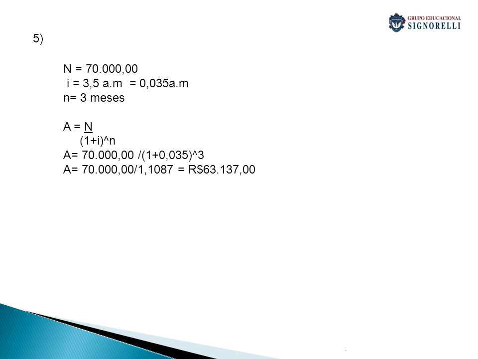 5) N = 70.000,00 i = 3,5 a.m = 0,035a.m n= 3 meses A = N (1+i)^n