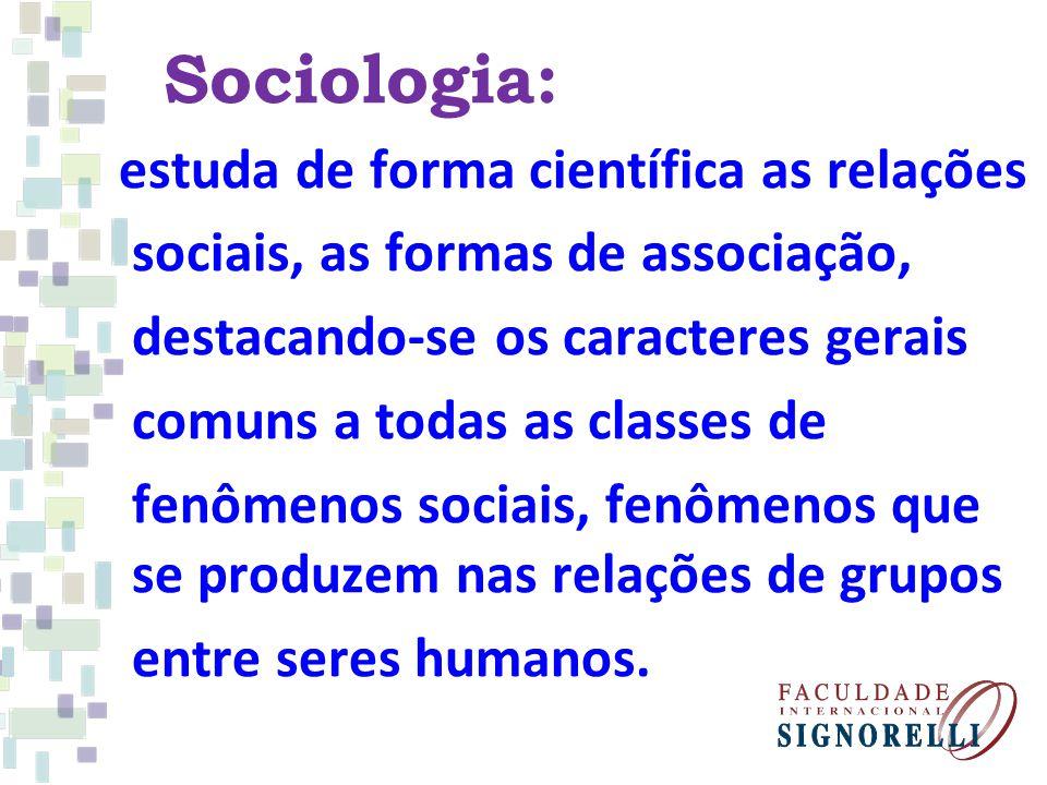 Sociologia: estuda de forma científica as relações