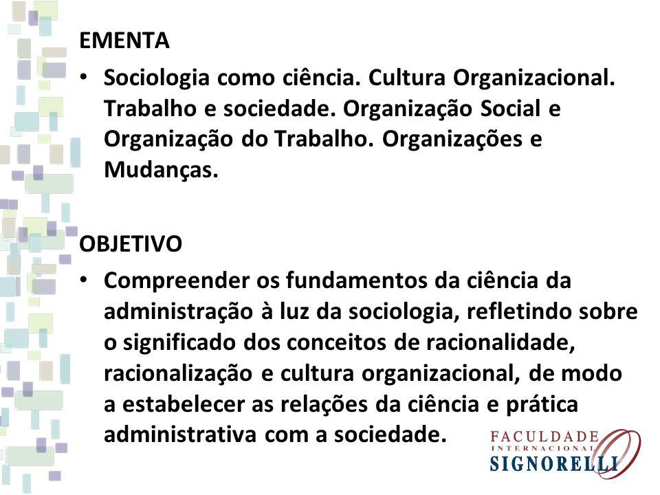 EMENTA Sociologia como ciência. Cultura Organizacional. Trabalho e sociedade. Organização Social e Organização do Trabalho. Organizações e Mudanças.