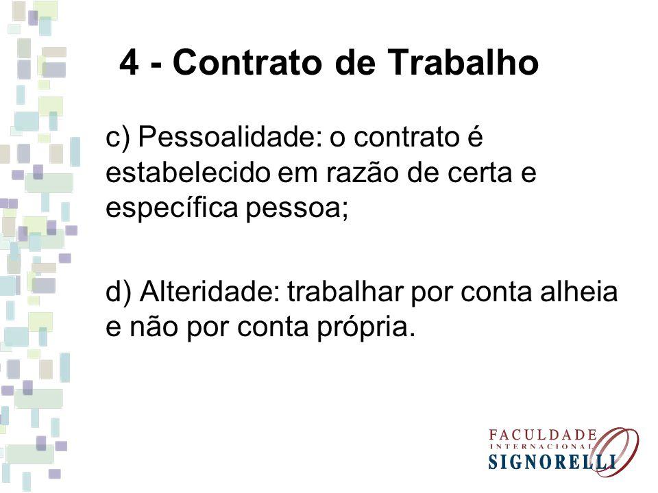 4 - Contrato de Trabalho c) Pessoalidade: o contrato é estabelecido em razão de certa e específica pessoa;