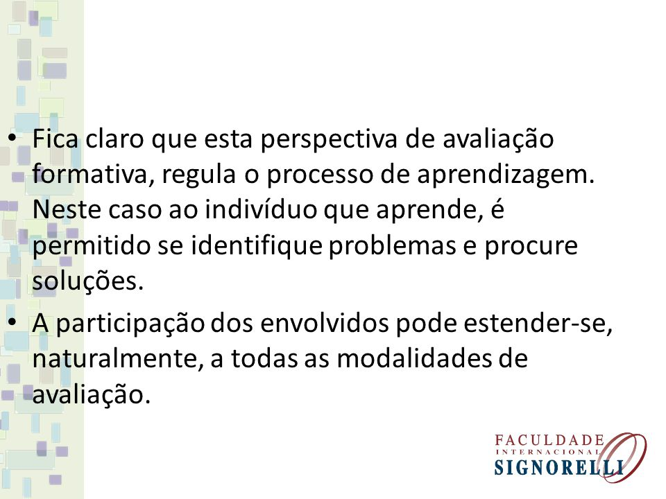 Fica claro que esta perspectiva de avaliação formativa, regula o processo de aprendizagem. Neste caso ao indivíduo que aprende, é permitido se identifique problemas e procure soluções.