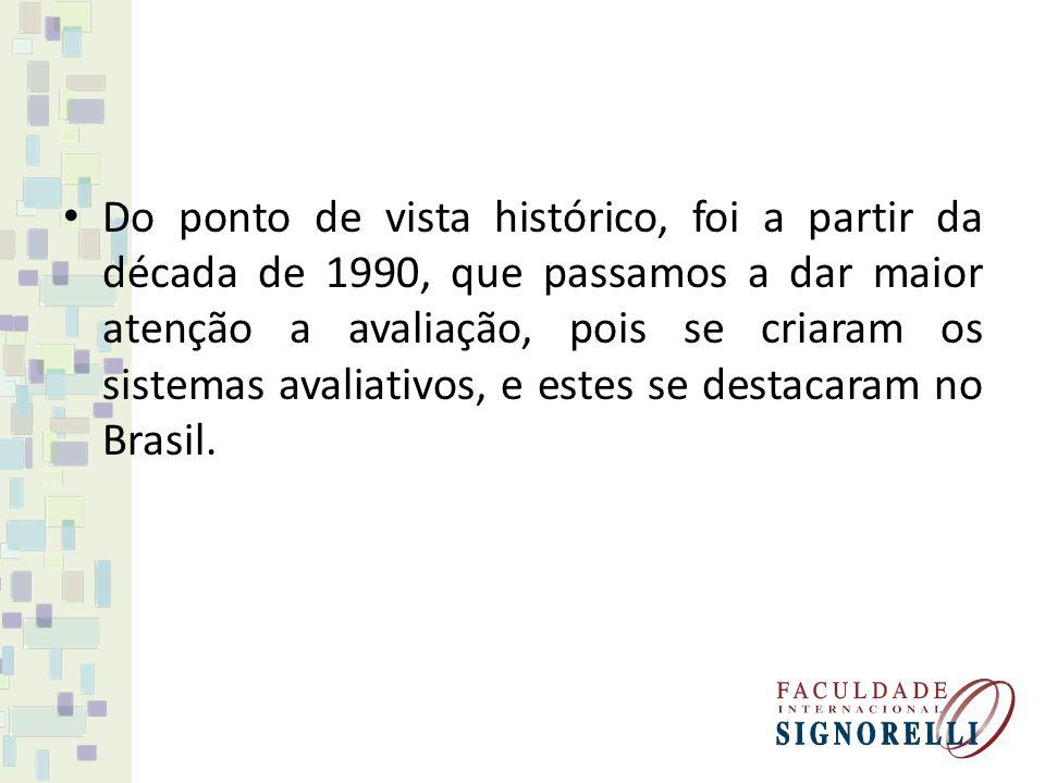 Do ponto de vista histórico, foi a partir da década de 1990, que passamos a dar maior atenção a avaliação, pois se criaram os sistemas avaliativos, e estes se destacaram no Brasil.