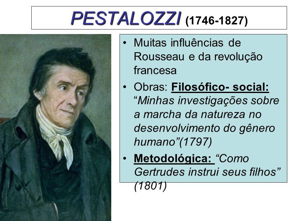PESTALOZZI (1746-1827) Muitas influências de Rousseau e da revolução francesa.