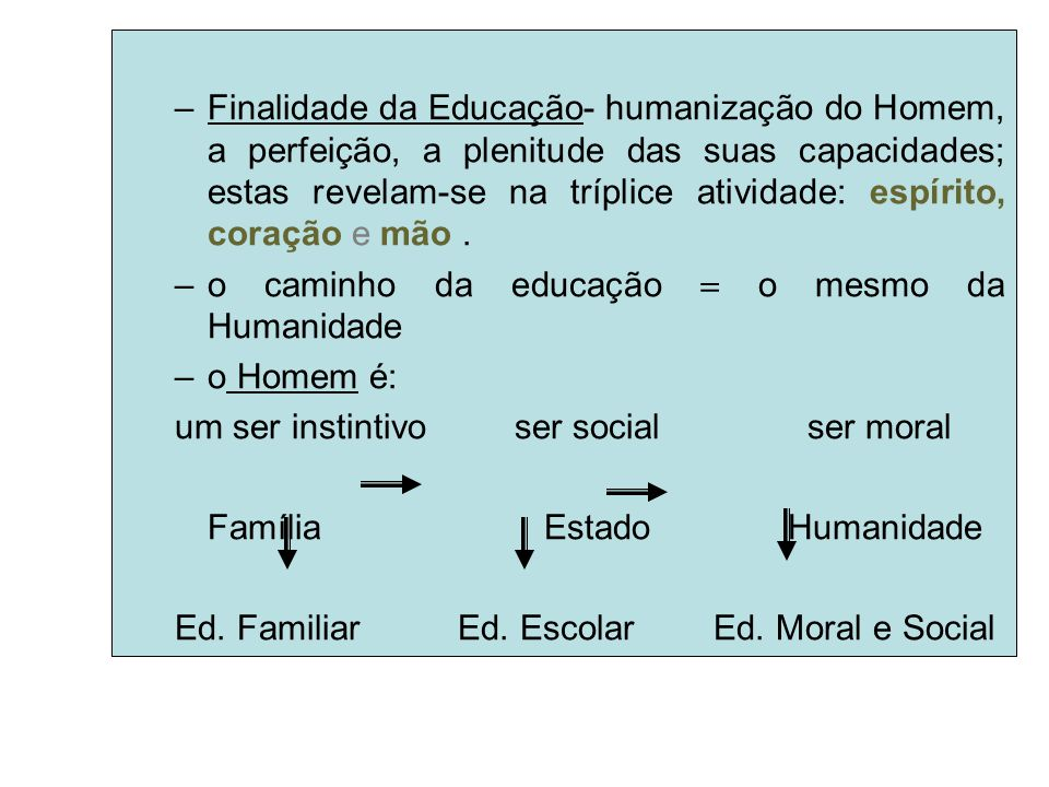 Finalidade da Educação- humanização do Homem, a perfeição, a plenitude das suas capacidades; estas revelam-se na tríplice atividade: espírito, coração e mão .