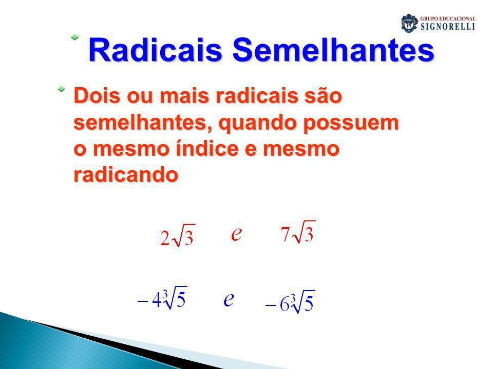 Radicais Semelhantes Dois ou mais radicais são semelhantes, quando possuem o mesmo índice e mesmo radicando.