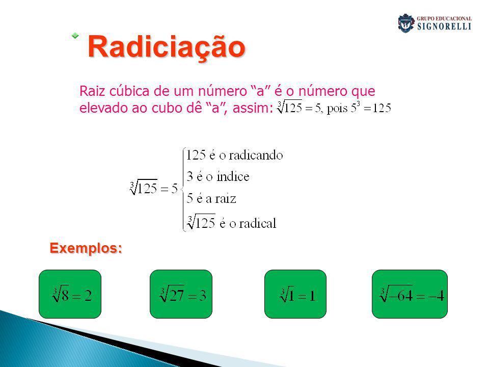 Radiciação Raiz cúbica de um número a é o número que elevado ao cubo dê a , assim: Exemplos: 5