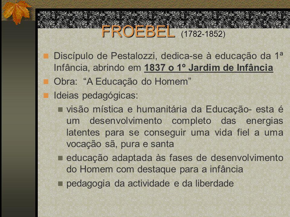 FROEBEL (1782-1852) Discípulo de Pestalozzi, dedica-se à educação da 1ª Infância, abrindo em 1837 o 1º Jardim de Infância.
