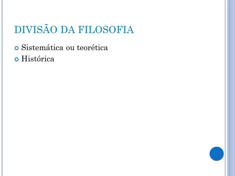 DIVISÃO DA FILOSOFIA Sistemática ou teorética Histórica