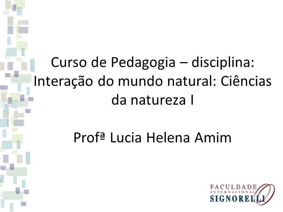 Curso de Pedagogia – disciplina: Interação do mundo natural: Ciências da natureza I Profª Lucia Helena Amim