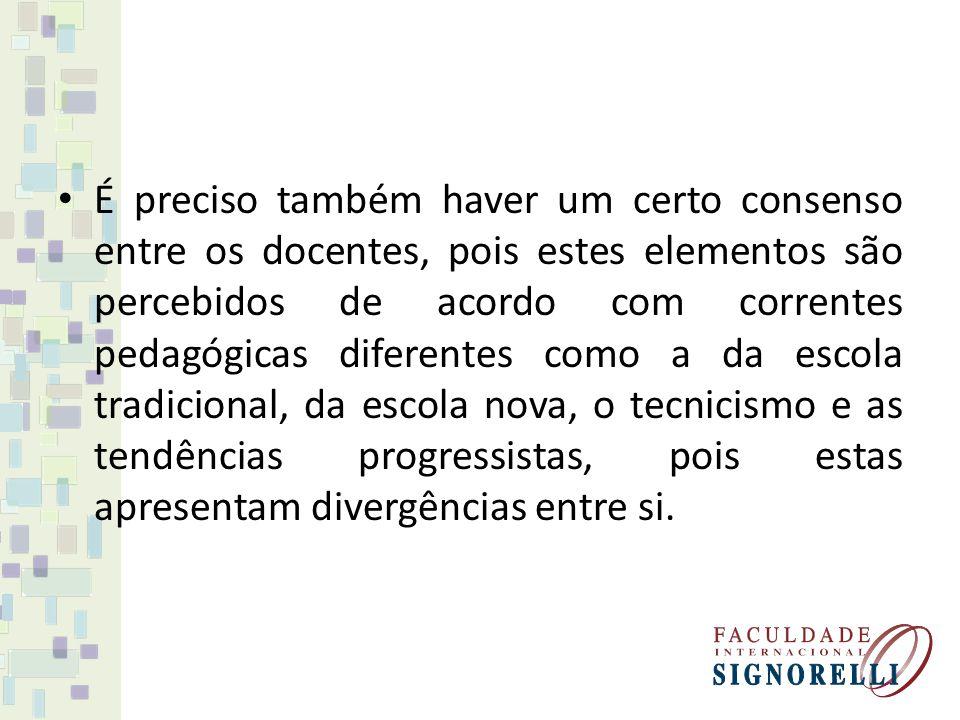 É preciso também haver um certo consenso entre os docentes, pois estes elementos são percebidos de acordo com correntes pedagógicas diferentes como a da escola tradicional, da escola nova, o tecnicismo e as tendências progressistas, pois estas apresentam divergências entre si.