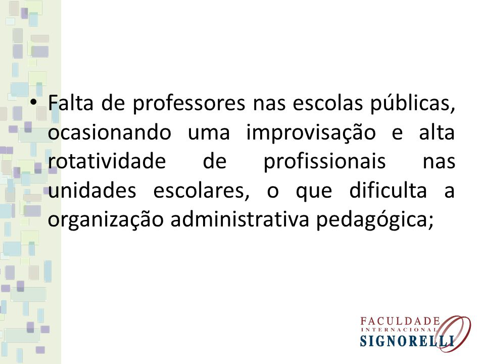 Falta de professores nas escolas públicas, ocasionando uma improvisação e alta rotatividade de profissionais nas unidades escolares, o que dificulta a organização administrativa pedagógica;