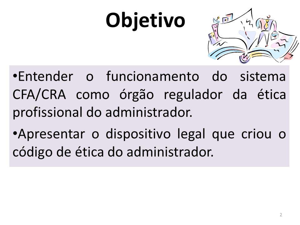 Objetivo Entender o funcionamento do sistema CFA/CRA como órgão regulador da ética profissional do administrador.