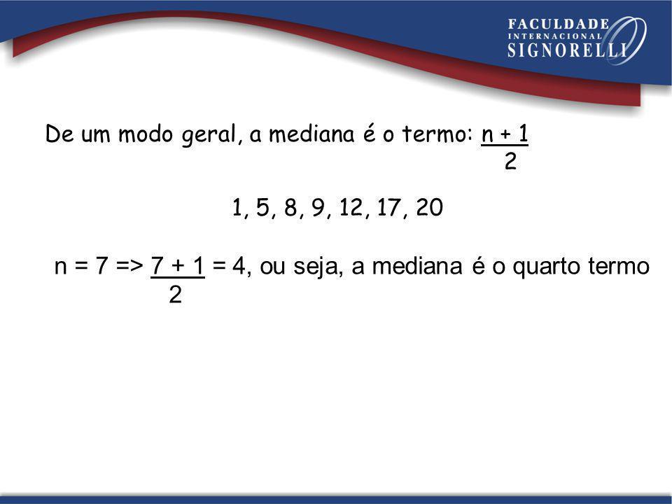 n = 7 => 7 + 1 = 4, ou seja, a mediana é o quarto termo 2