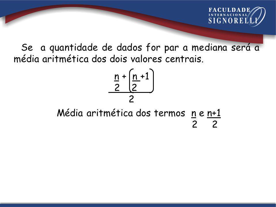 Se a quantidade de dados for par a mediana será a média aritmética dos dois valores centrais.