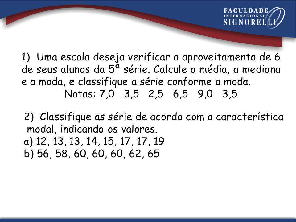 1) Uma escola deseja verificar o aproveitamento de 6 de seus alunos da 5ª série. Calcule a média, a mediana e a moda, e classifique a série conforme a moda.