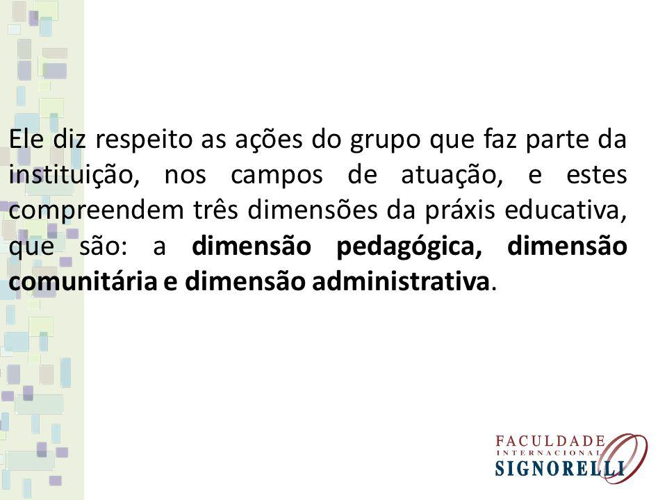 Ele diz respeito as ações do grupo que faz parte da instituição, nos campos de atuação, e estes compreendem três dimensões da práxis educativa, que são: a dimensão pedagógica, dimensão comunitária e dimensão administrativa.