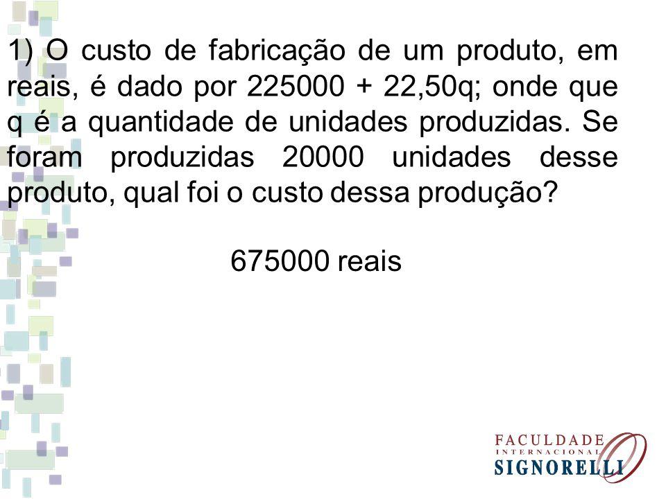 1) O custo de fabricação de um produto, em reais, é dado por 225000 + 22,50q; onde que q é a quantidade de unidades produzidas. Se foram produzidas 20000 unidades desse produto, qual foi o custo dessa produção