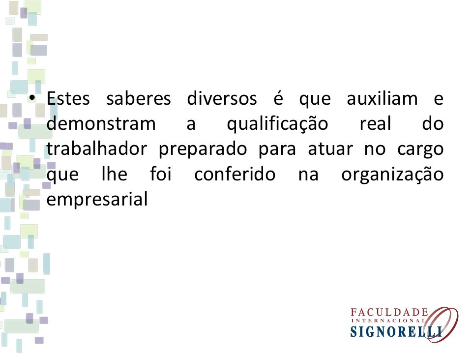 Estes saberes diversos é que auxiliam e demonstram a qualificação real do trabalhador preparado para atuar no cargo que lhe foi conferido na organização empresarial