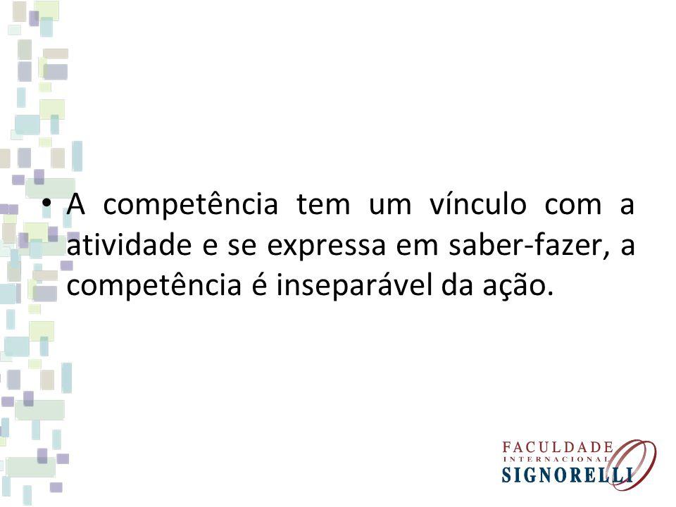 A competência tem um vínculo com a atividade e se expressa em saber-fazer, a competência é inseparável da ação.