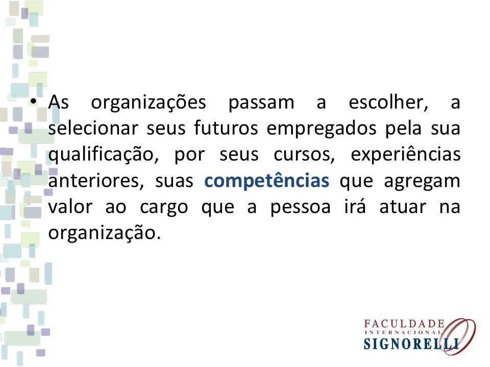 As organizações passam a escolher, a selecionar seus futuros empregados pela sua qualificação, por seus cursos, experiências anteriores, suas competências que agregam valor ao cargo que a pessoa irá atuar na organização.