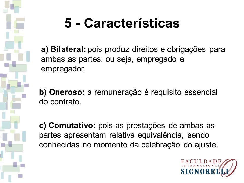 5 - Características a) Bilateral: pois produz direitos e obrigações para ambas as partes, ou seja, empregado e empregador.
