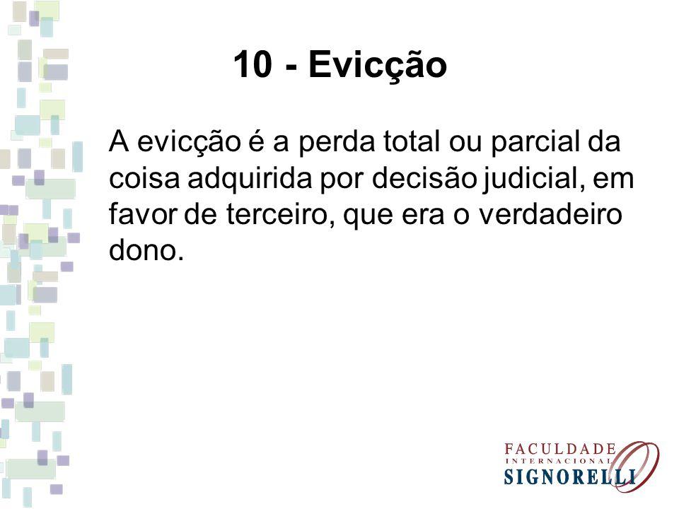 10 - Evicção A evicção é a perda total ou parcial da coisa adquirida por decisão judicial, em favor de terceiro, que era o verdadeiro dono.