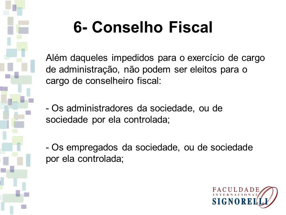 6- Conselho Fiscal Além daqueles impedidos para o exercício de cargo de administração, não podem ser eleitos para o cargo de conselheiro fiscal: