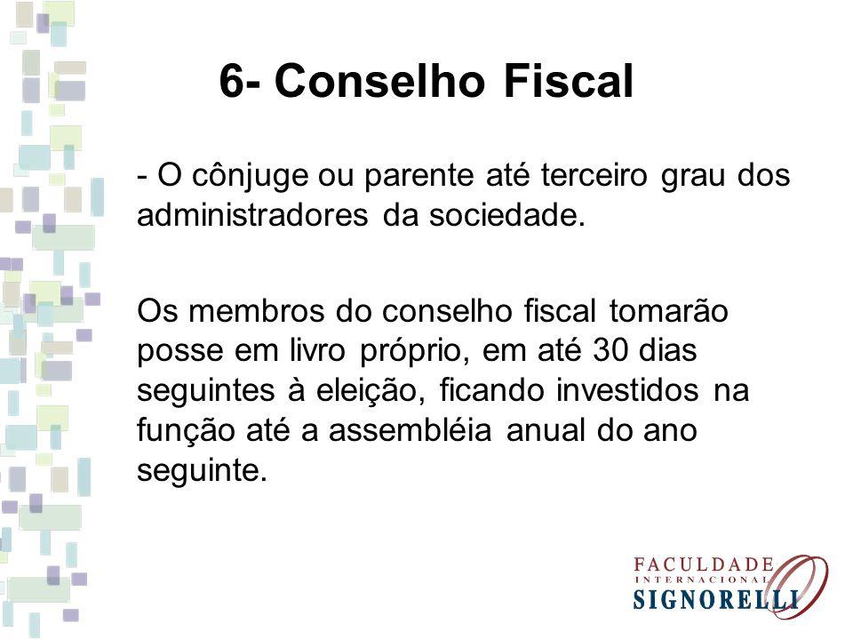 6- Conselho Fiscal - O cônjuge ou parente até terceiro grau dos administradores da sociedade.